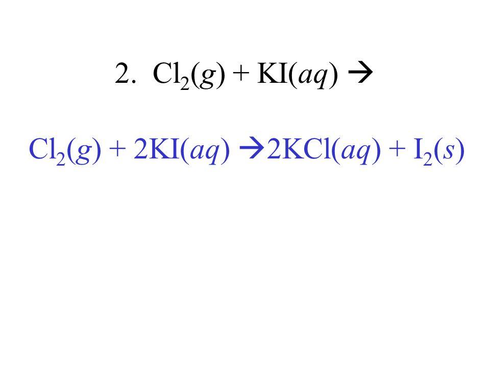 2. Cl 2 (g) + KI(aq) Cl 2 (g) + 2KI(aq) 2KCl(aq) + I 2 (s)