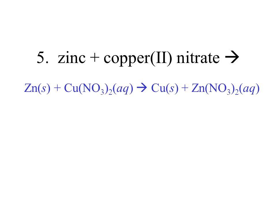 5. zinc + copper(II) nitrate Zn(s) + Cu(NO 3 ) 2 (aq) Cu(s) + Zn(NO 3 ) 2 (aq)