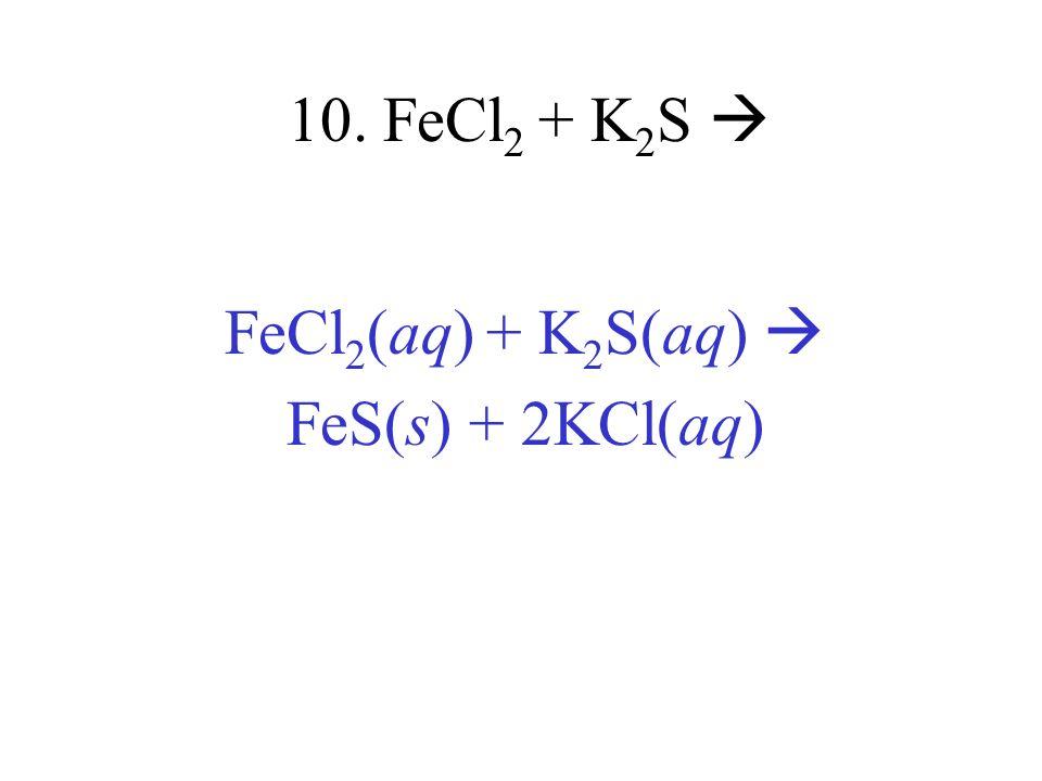 10. FeCl 2 + K 2 S FeCl 2 (aq) + K 2 S(aq) FeS(s) + 2KCl(aq)