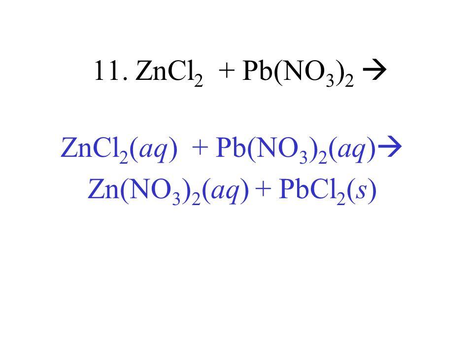 11. ZnCl 2 + Pb(NO 3 ) 2 ZnCl 2 (aq) + Pb(NO 3 ) 2 (aq) Zn(NO 3 ) 2 (aq) + PbCl 2 (s)