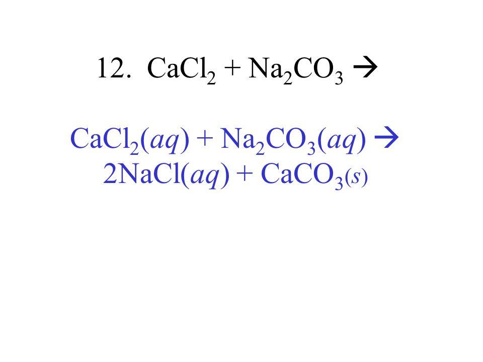 12. CaCl 2 + Na 2 CO 3 CaCl 2 (aq) + Na 2 CO 3 (aq) 2NaCl(aq) + CaCO 3 ( s )
