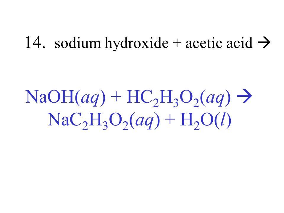 14. sodium hydroxide + acetic acid NaOH(aq) + HC 2 H 3 O 2 (aq) NaC 2 H 3 O 2 (aq) + H 2 O(l)