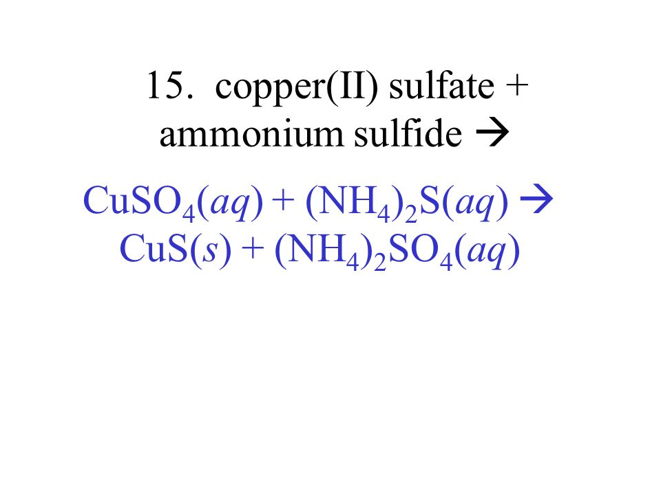 15. copper(II) sulfate + ammonium sulfide CuSO 4 (aq) + (NH 4 ) 2 S(aq) CuS(s) + (NH 4 ) 2 SO 4 (aq)