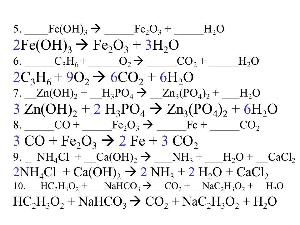 5. ____Fe(OH) 3 _____Fe 2 O 3 + _____H 2 O 2Fe(OH) 3 Fe 2 O 3 + 3H 2 O 6. _____C 3 H 6 + _____O 2 _____CO 2 + _____H 2 O 2C 3 H 6 + 9O 2 6CO 2 + 6H 2