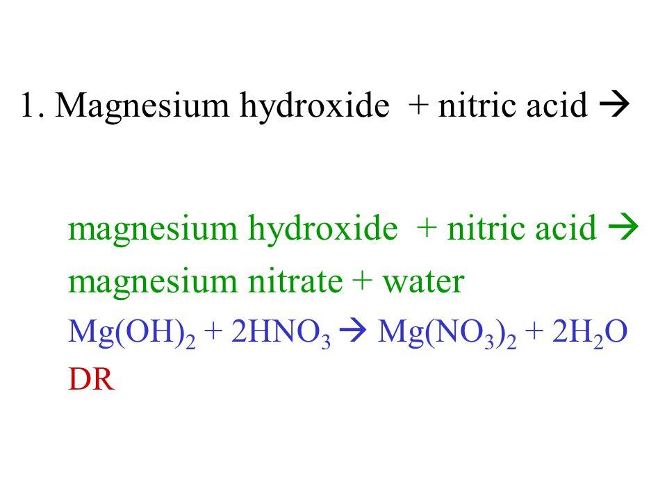 1. Magnesium hydroxide + nitric acid magnesium hydroxide + nitric acid magnesium nitrate + water Mg(OH) 2 + 2HNO 3 Mg(NO 3 ) 2 + 2H 2 O DR