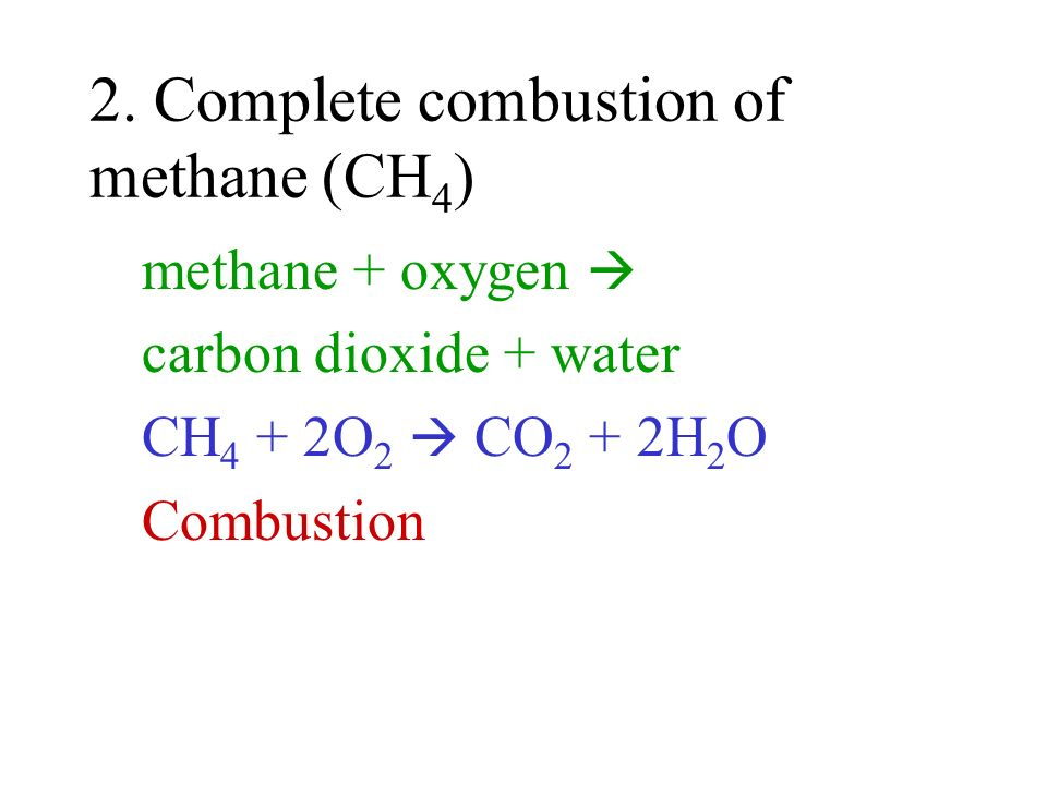 2. Complete combustion of methane (CH 4 ) methane + oxygen carbon dioxide + water CH 4 + 2O 2 CO 2 + 2H 2 O Combustion