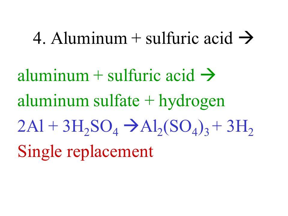 4. Aluminum + sulfuric acid aluminum + sulfuric acid aluminum sulfate + hydrogen 2Al + 3H 2 SO 4 Al 2 (SO 4 ) 3 + 3H 2 Single replacement