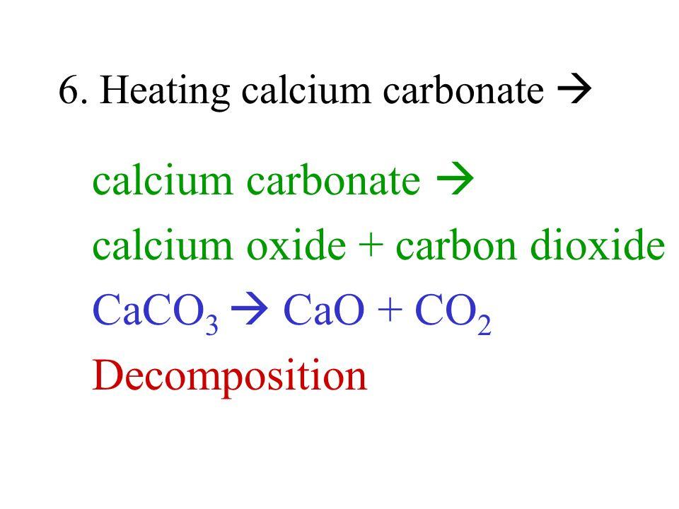6. Heating calcium carbonate calcium carbonate calcium oxide + carbon dioxide CaCO 3 CaO + CO 2 Decomposition