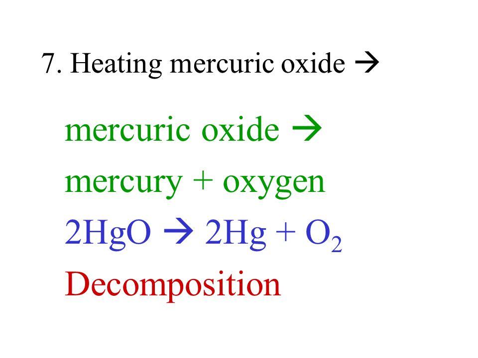 7. Heating mercuric oxide mercuric oxide mercury + oxygen 2HgO 2Hg + O 2 Decomposition