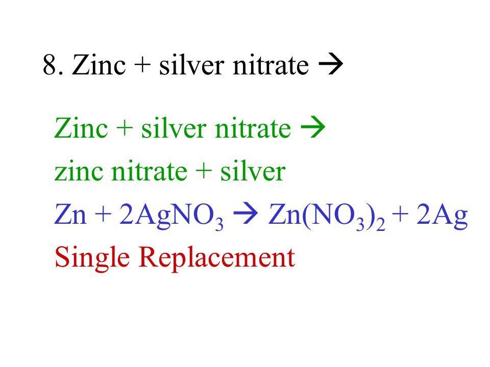 8. Zinc + silver nitrate Zinc + silver nitrate zinc nitrate + silver Zn + 2AgNO 3 Zn(NO 3 ) 2 + 2Ag Single Replacement