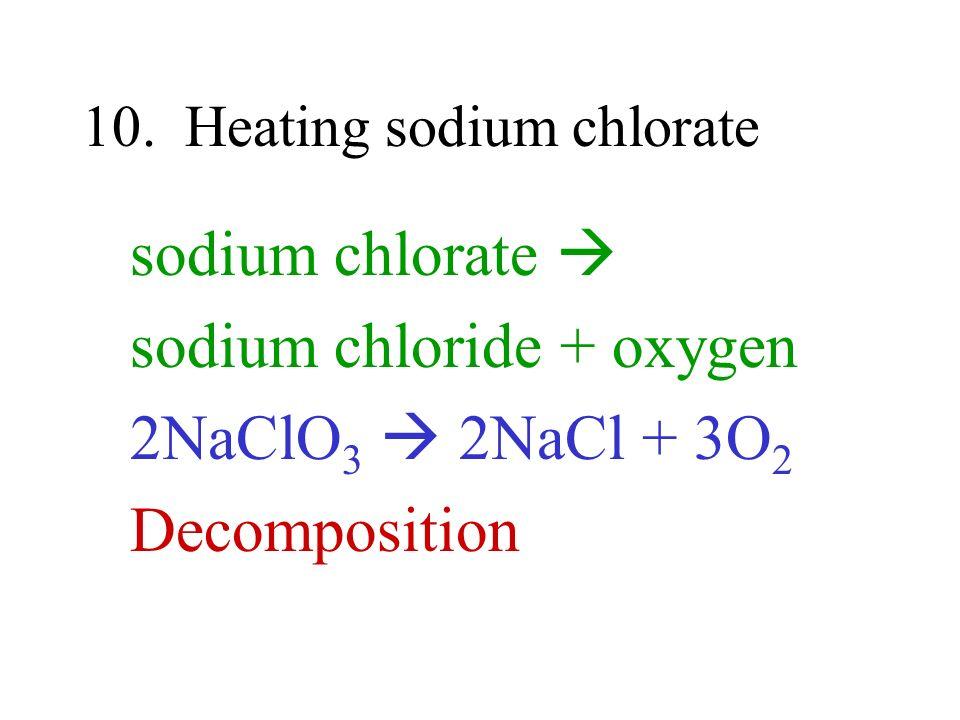 10. Heating sodium chlorate sodium chlorate sodium chloride + oxygen 2NaClO 3 2NaCl + 3O 2 Decomposition