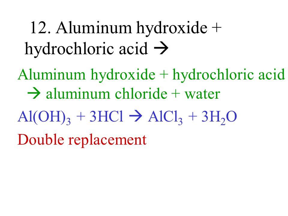 12. Aluminum hydroxide + hydrochloric acid Aluminum hydroxide + hydrochloric acid aluminum chloride + water Al(OH) 3 + 3HCl AlCl 3 + 3H 2 O Double rep