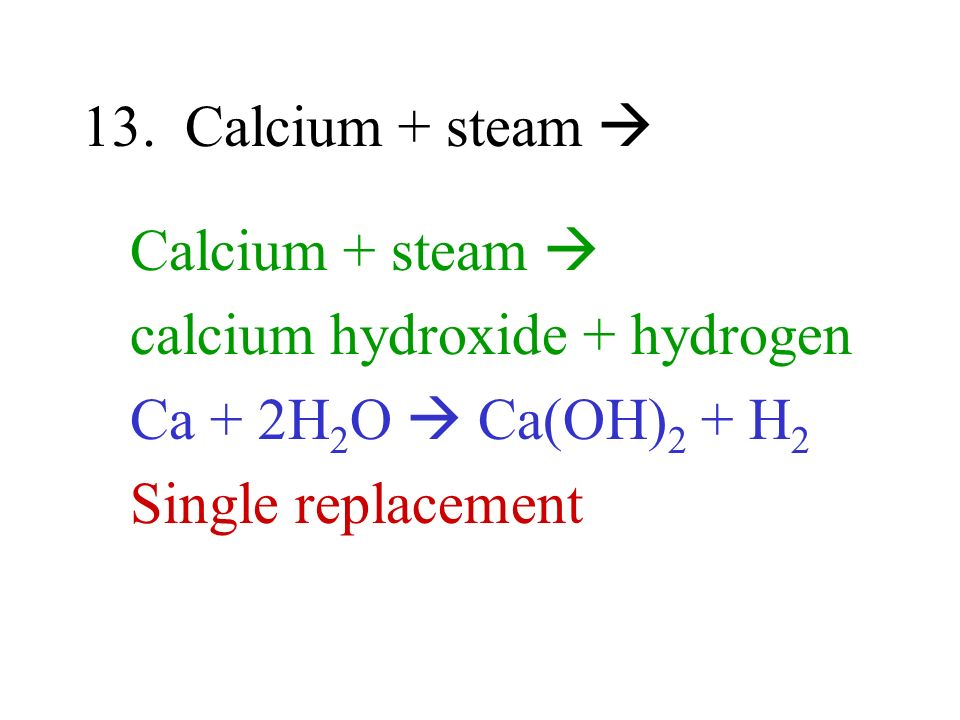 13. Calcium + steam Calcium + steam calcium hydroxide + hydrogen Ca + 2H 2 O Ca(OH) 2 + H 2 Single replacement