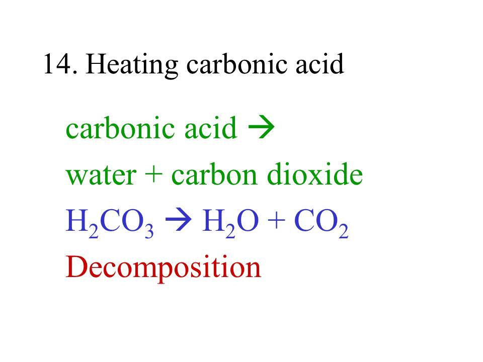 14. Heating carbonic acid carbonic acid water + carbon dioxide H 2 CO 3 H 2 O + CO 2 Decomposition