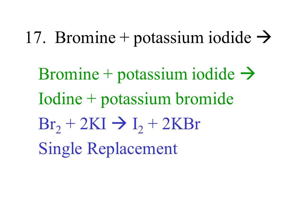 17. Bromine + potassium iodide Bromine + potassium iodide Iodine + potassium bromide Br 2 + 2KI I 2 + 2KBr Single Replacement