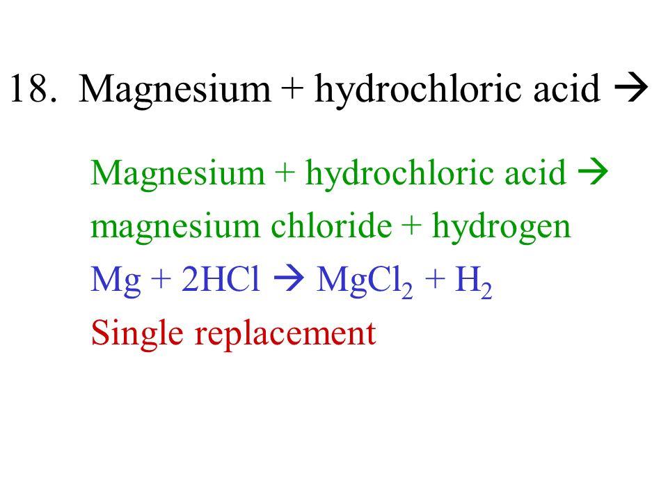 18. Magnesium + hydrochloric acid Magnesium + hydrochloric acid magnesium chloride + hydrogen Mg + 2HCl MgCl 2 + H 2 Single replacement