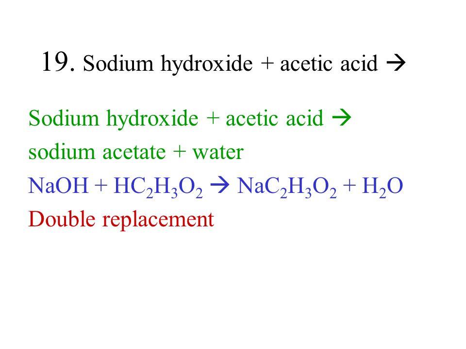 19. Sodium hydroxide + acetic acid Sodium hydroxide + acetic acid sodium acetate + water NaOH + HC 2 H 3 O 2 NaC 2 H 3 O 2 + H 2 O Double replacement