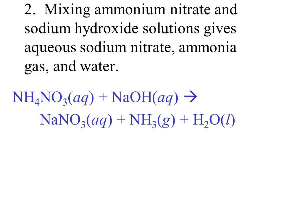 2. Mixing ammonium nitrate and sodium hydroxide solutions gives aqueous sodium nitrate, ammonia gas, and water. NH 4 NO 3 (aq) + NaOH(aq) NaNO 3 (aq)