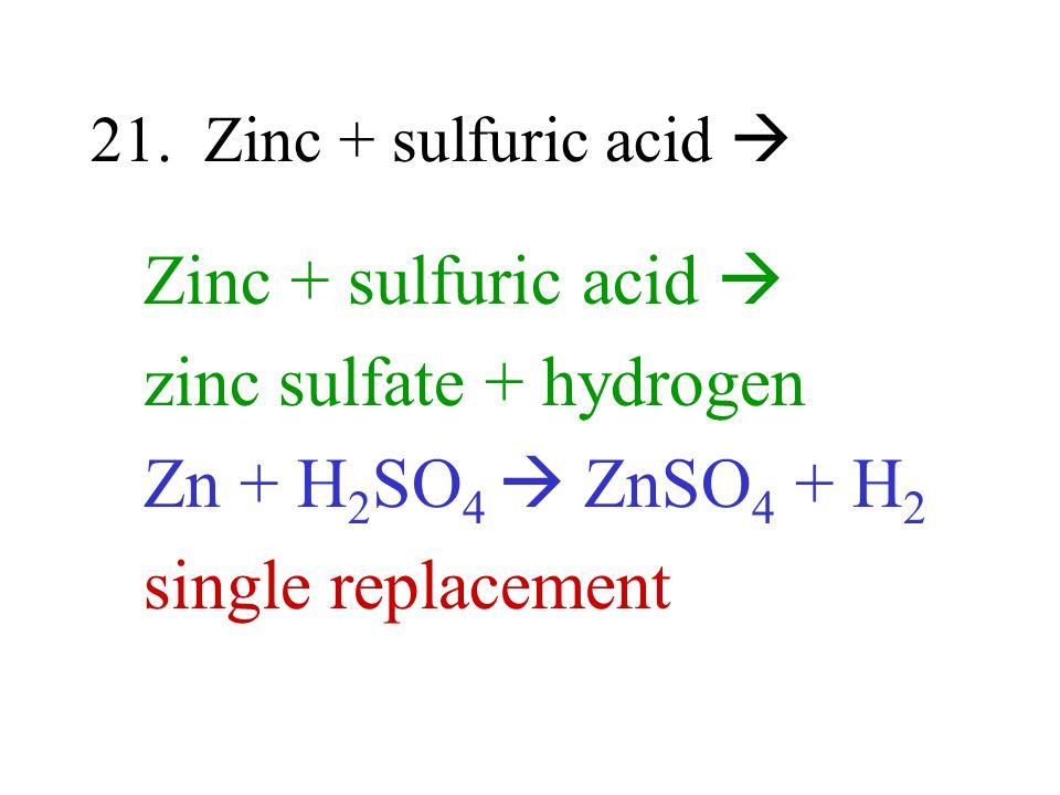 21. Zinc + sulfuric acid Zinc + sulfuric acid zinc sulfate + hydrogen Zn + H 2 SO 4 ZnSO 4 + H 2 single replacement