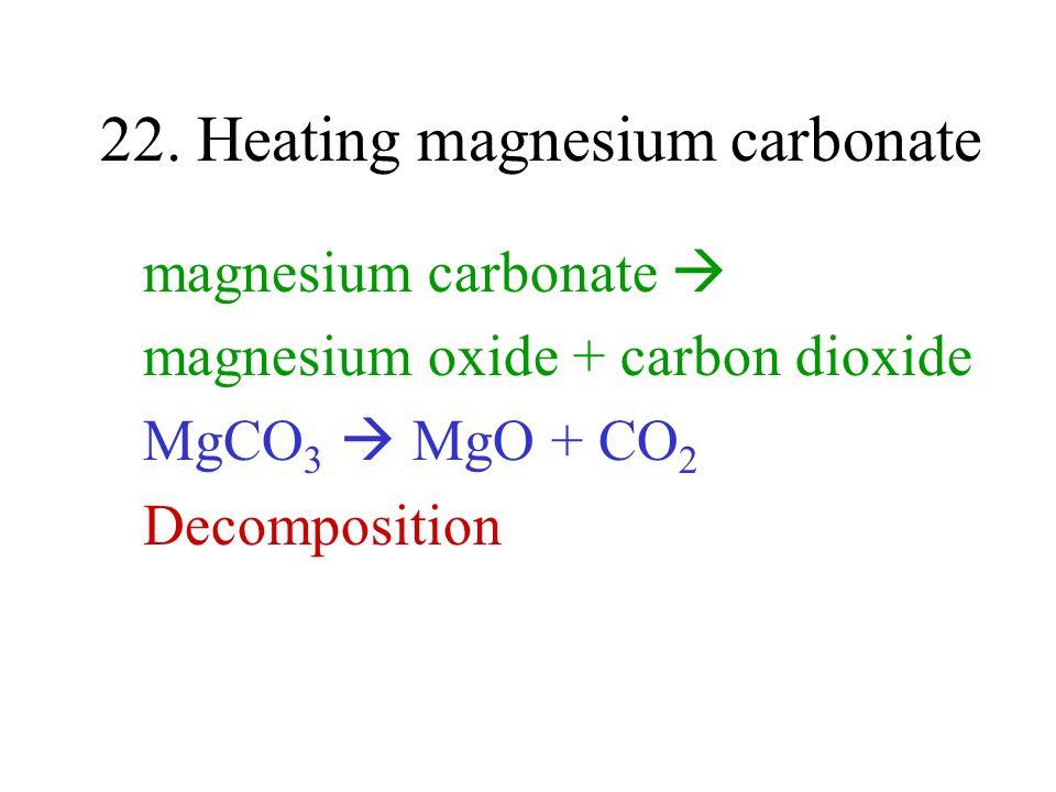 22. Heating magnesium carbonate magnesium carbonate magnesium oxide + carbon dioxide MgCO 3 MgO + CO 2 Decomposition