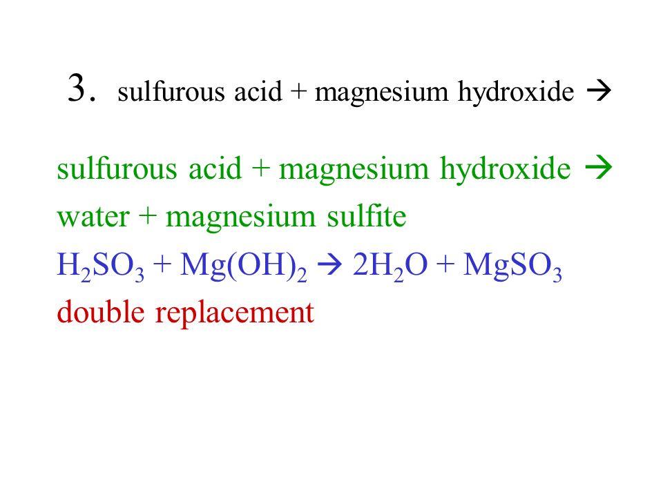 3. sulfurous acid + magnesium hydroxide sulfurous acid + magnesium hydroxide water + magnesium sulfite H 2 SO 3 + Mg(OH) 2 2H 2 O + MgSO 3 double repl