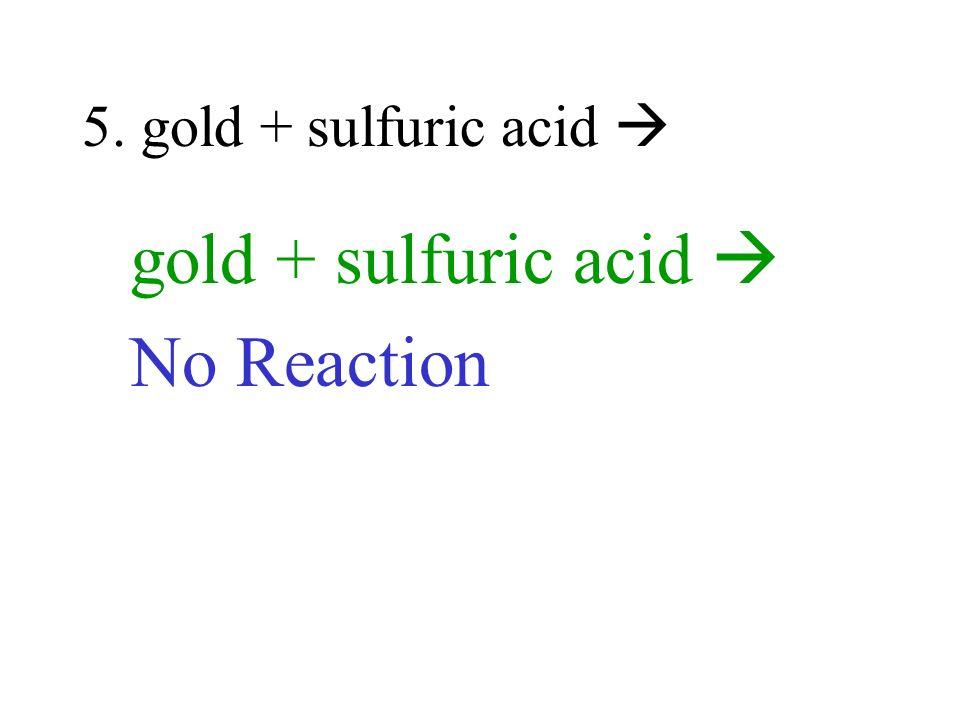 5. gold + sulfuric acid gold + sulfuric acid No Reaction