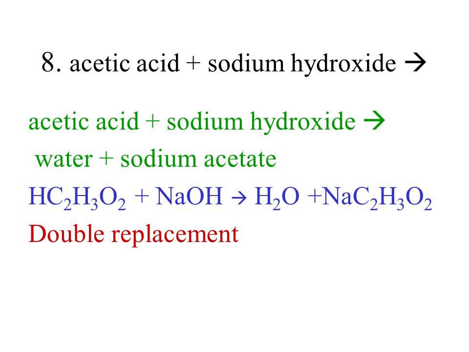 8. acetic acid + sodium hydroxide acetic acid + sodium hydroxide water + sodium acetate HC 2 H 3 O 2 + NaOH H 2 O +NaC 2 H 3 O 2 Double replacement