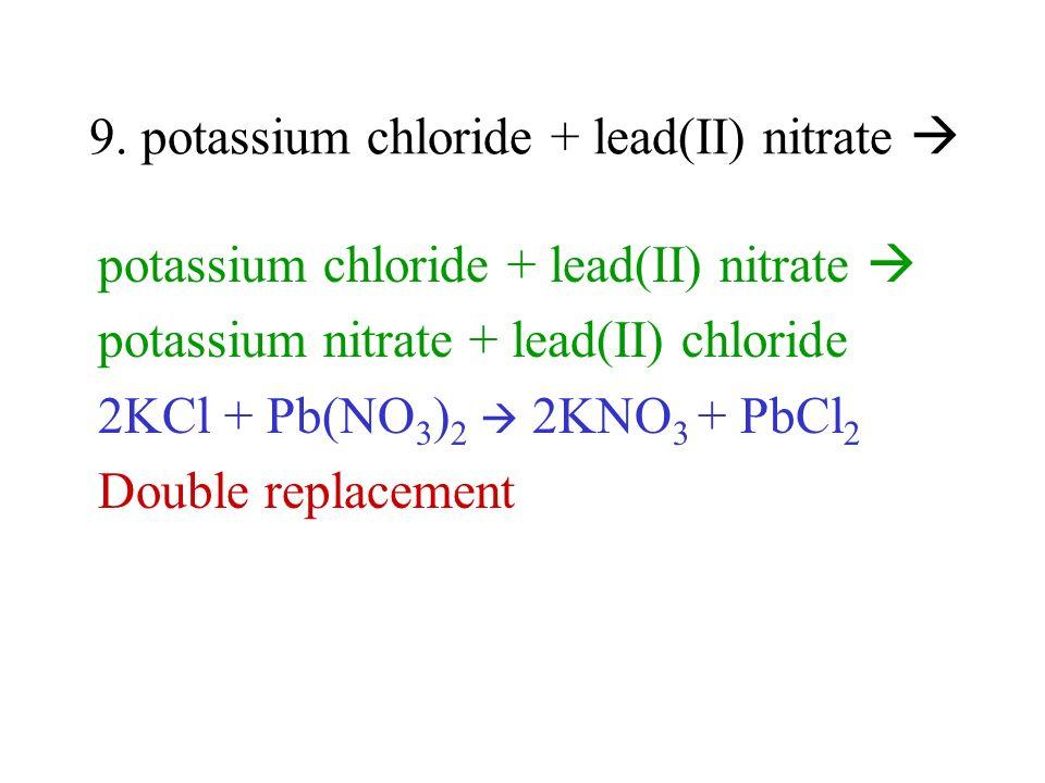 9. potassium chloride + lead(II) nitrate potassium chloride + lead(II) nitrate potassium nitrate + lead(II) chloride 2KCl + Pb(NO 3 ) 2 2KNO 3 + PbCl