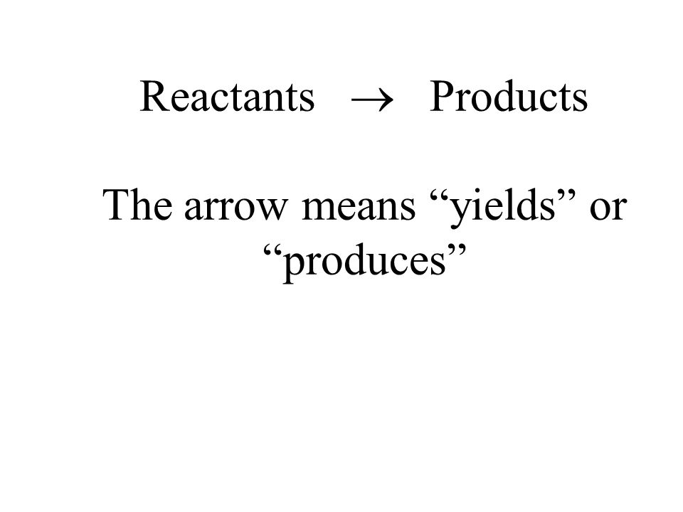 Reactants Products The arrow means yields or produces