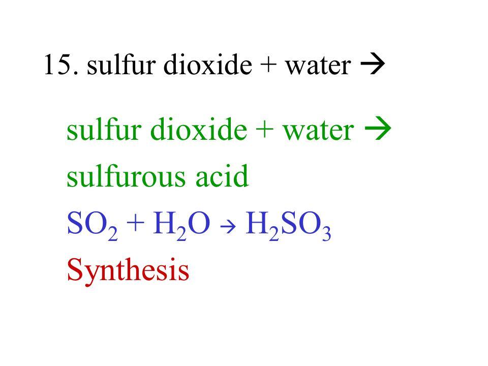 15. sulfur dioxide + water sulfur dioxide + water sulfurous acid SO 2 + H 2 O H 2 SO 3 Synthesis