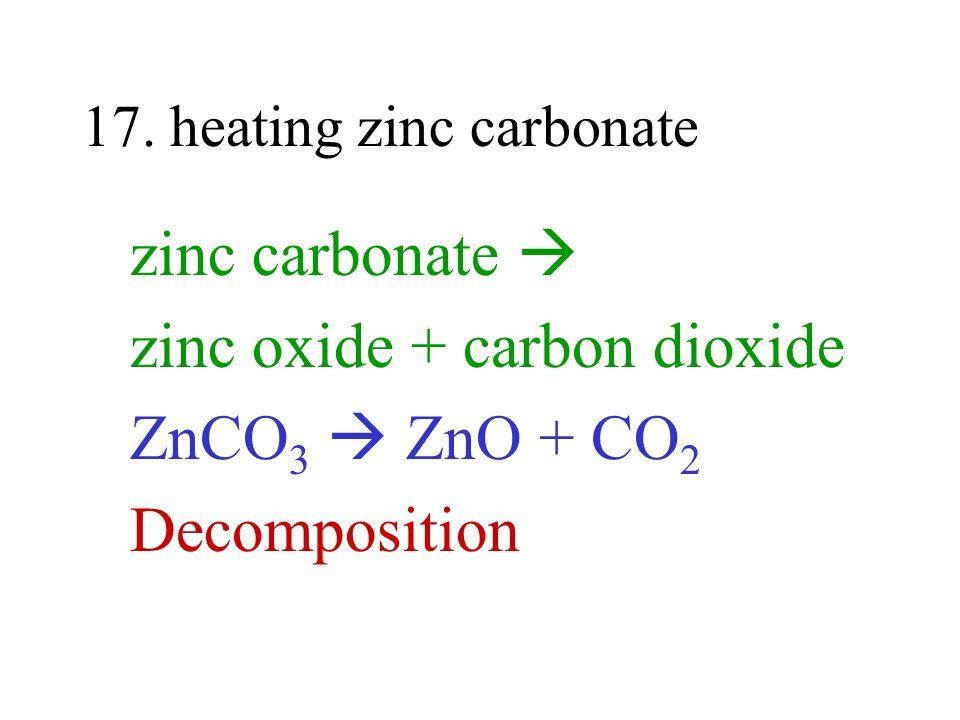 17. heating zinc carbonate zinc carbonate zinc oxide + carbon dioxide ZnCO 3 ZnO + CO 2 Decomposition