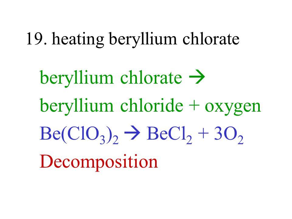 19. heating beryllium chlorate beryllium chlorate beryllium chloride + oxygen Be(ClO 3 ) 2 BeCl 2 + 3O 2 Decomposition