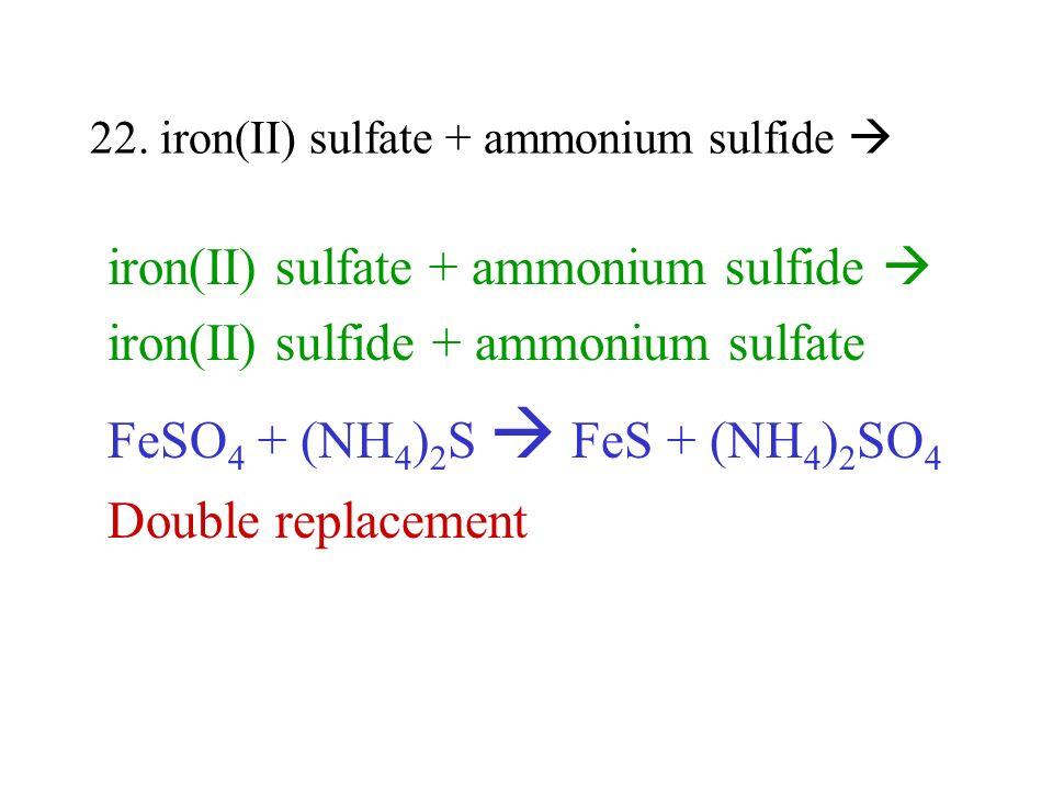 22. iron(II) sulfate + ammonium sulfide iron(II) sulfate + ammonium sulfide iron(II) sulfide + ammonium sulfate FeSO 4 + (NH 4 ) 2 S FeS + (NH 4 ) 2 S