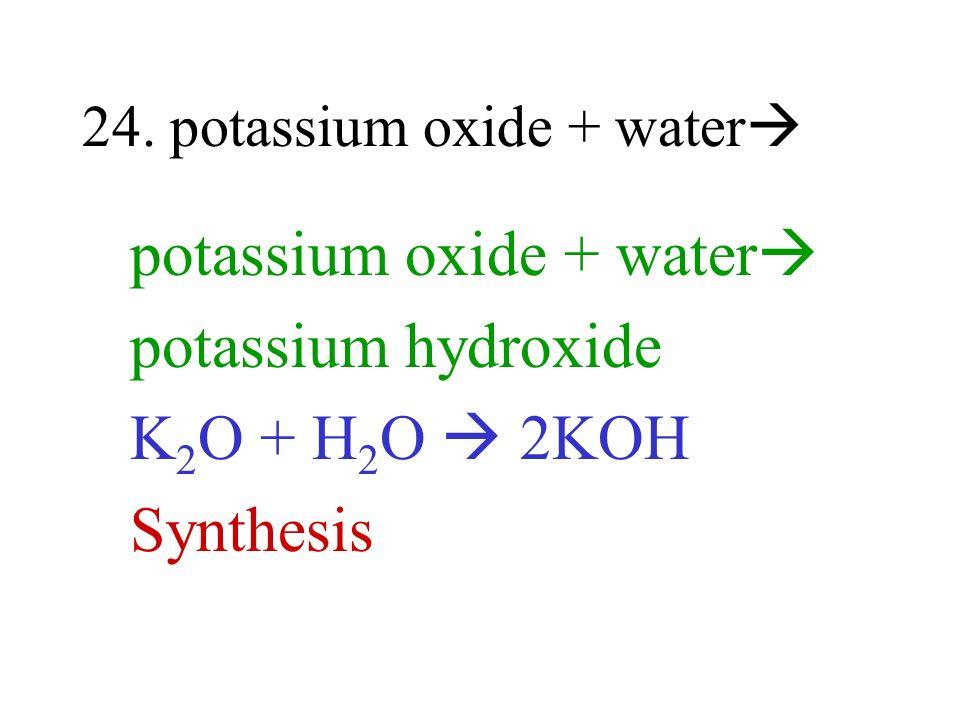24. potassium oxide + water potassium oxide + water potassium hydroxide K 2 O + H 2 O 2KOH Synthesis