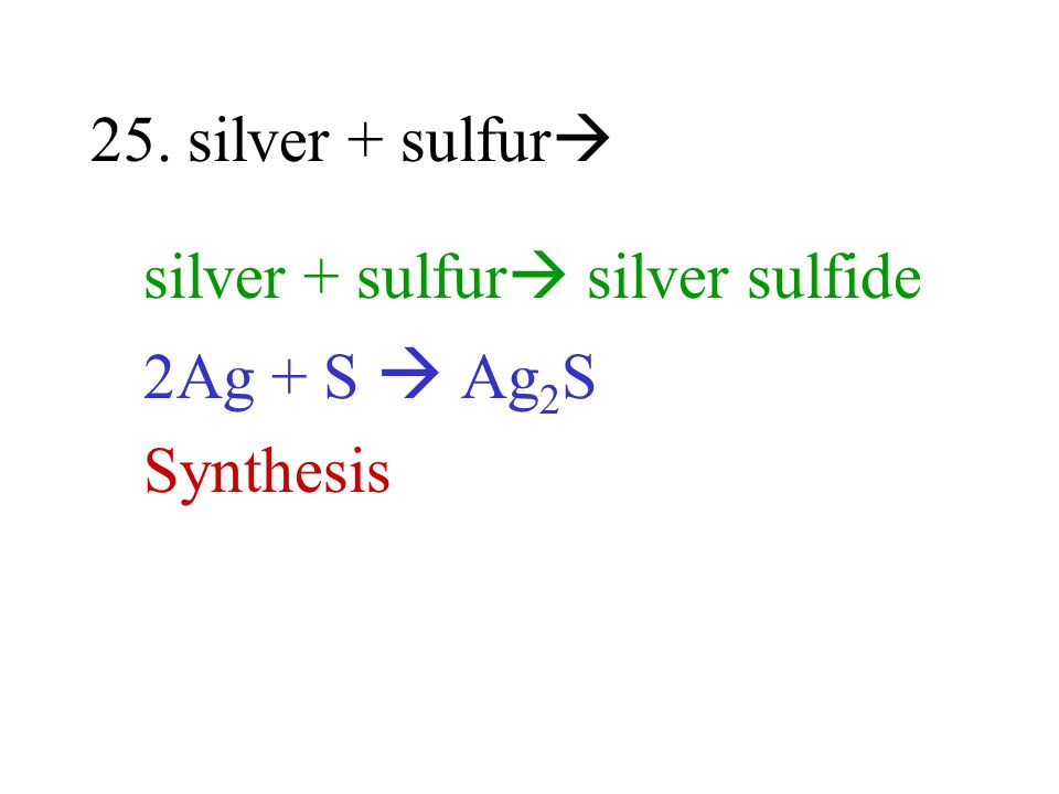 25. silver + sulfur silver + sulfur silver sulfide 2Ag + S Ag 2 S Synthesis