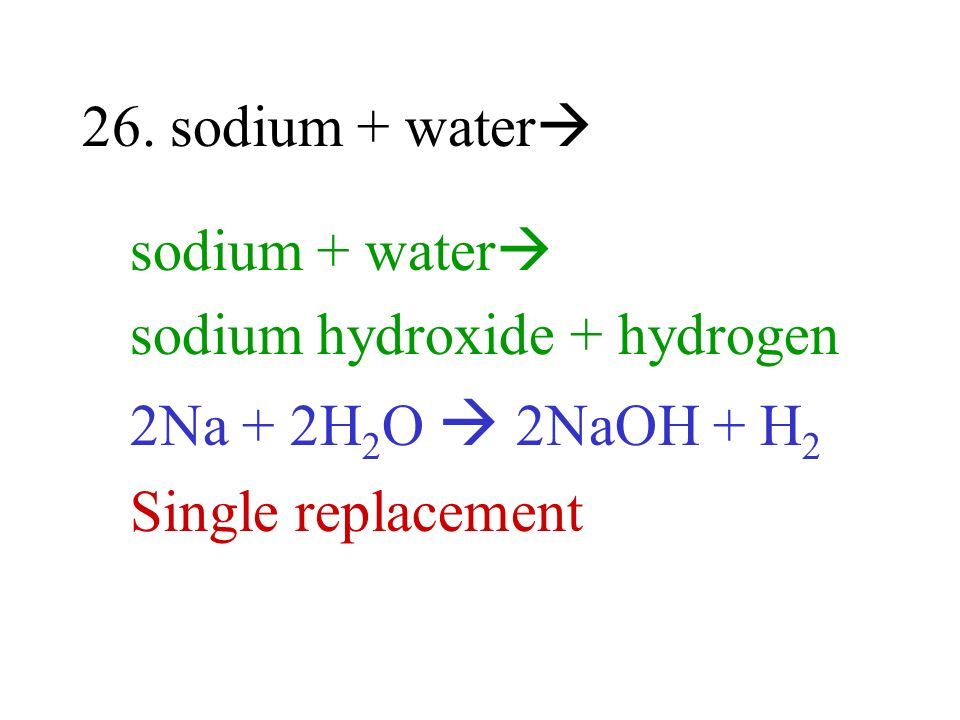 26. sodium + water sodium + water sodium hydroxide + hydrogen 2Na + 2H 2 O 2NaOH + H 2 Single replacement