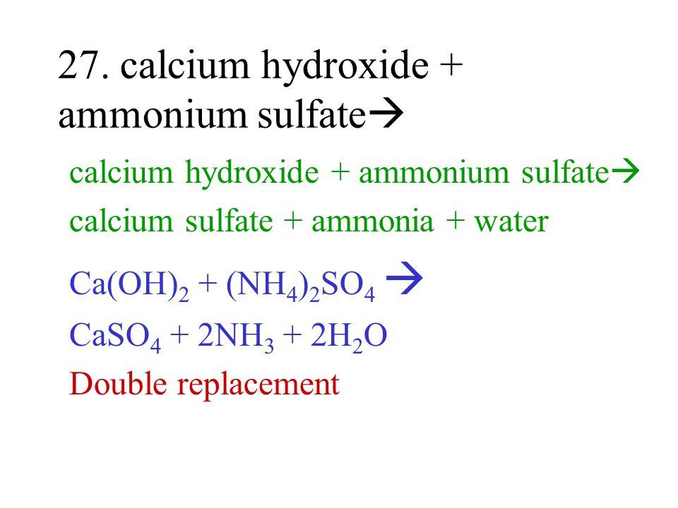 27. calcium hydroxide + ammonium sulfate calcium hydroxide + ammonium sulfate calcium sulfate + ammonia + water Ca(OH) 2 + (NH 4 ) 2 SO 4 CaSO 4 + 2NH