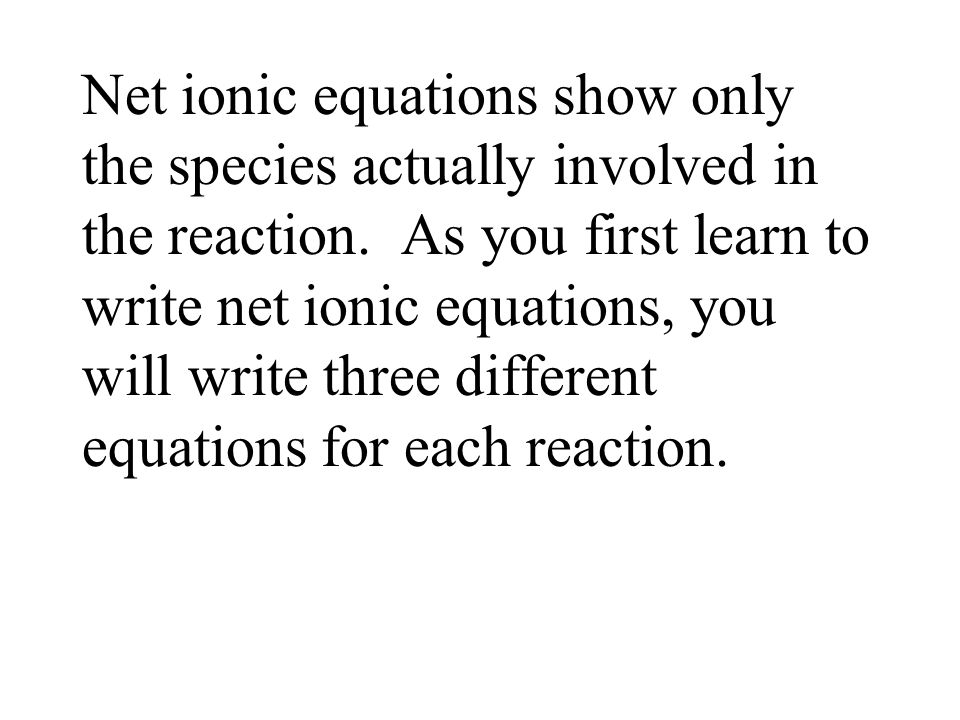 Net ionic equations show only the species actually involved in the reaction. As you first learn to write net ionic equations, you will write three dif