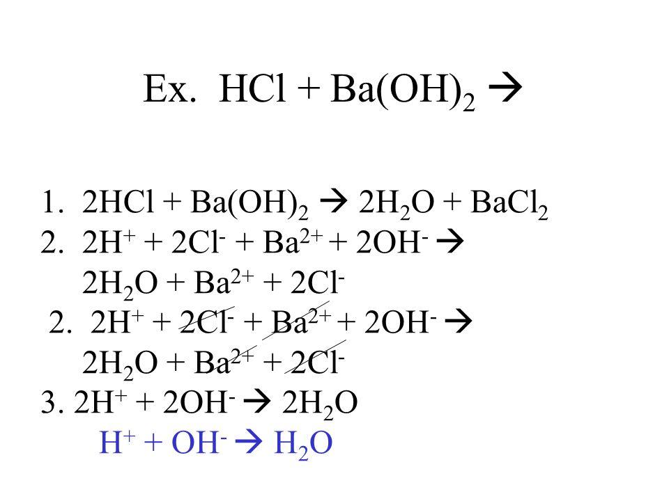 1. 2HCl + Ba(OH) 2 2H 2 O + BaCl 2 2. 2H + + 2Cl - + Ba 2+ + 2OH - 2H 2 O + Ba 2+ + 2Cl - 2. 2H + + 2Cl - + Ba 2+ + 2OH - 2H 2 O + Ba 2+ + 2Cl - 3. 2H