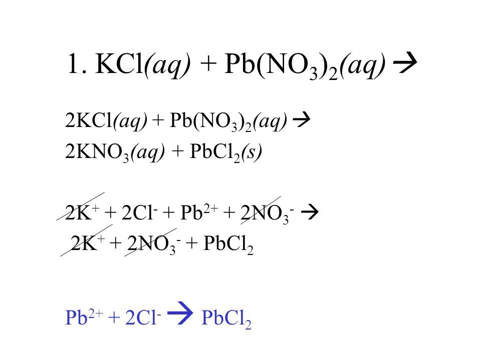 1. KCl(aq) + Pb(NO 3 ) 2 (aq) 2KCl(aq) + Pb(NO 3 ) 2 (aq) 2KNO 3 (aq) + PbCl 2 (s) 2K + + 2Cl - + Pb 2+ + 2NO 3 - 2K + + 2NO 3 - + PbCl 2 Pb 2+ + 2Cl