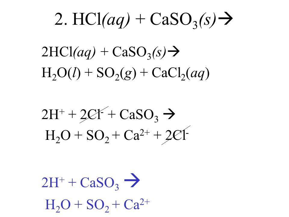 2. HCl(aq) + CaSO 3 (s) 2HCl(aq) + CaSO 3 (s) H 2 O(l) + SO 2 (g) + CaCl 2 (aq) 2H + + 2Cl - + CaSO 3 H 2 O + SO 2 + Ca 2+ + 2Cl - 2H + + CaSO 3 H 2 O