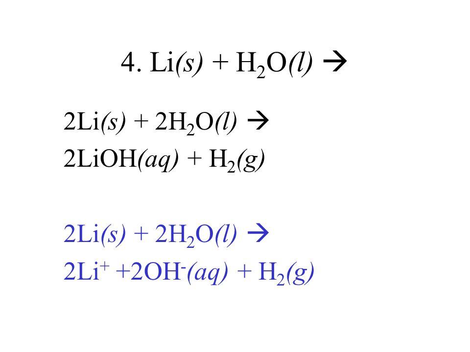 4. Li(s) + H 2 O(l) 2Li(s) + 2H 2 O(l) 2LiOH(aq) + H 2 (g) 2Li(s) + 2H 2 O(l) 2Li + +2OH - (aq) + H 2 (g)