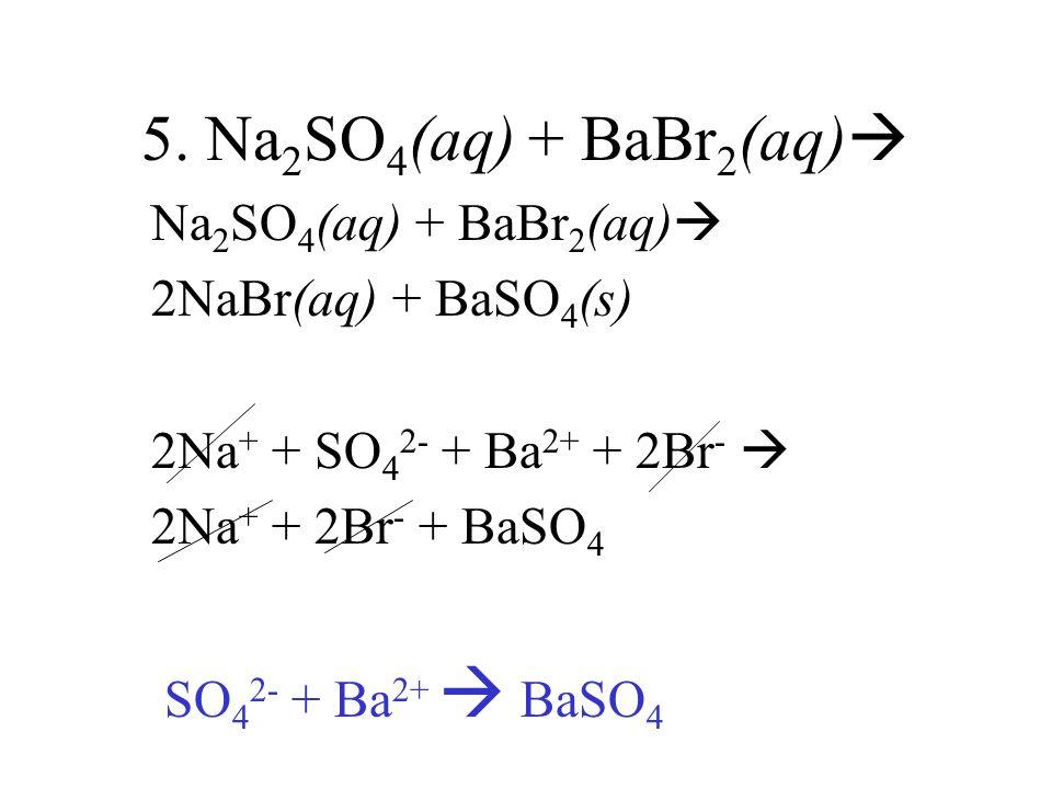 5. Na 2 SO 4 (aq) + BaBr 2 (aq) Na 2 SO 4 (aq) + BaBr 2 (aq) 2NaBr(aq) + BaSO 4 (s) 2Na + + SO 4 2- + Ba 2+ + 2Br - 2Na + + 2Br - + BaSO 4 SO 4 2- + B