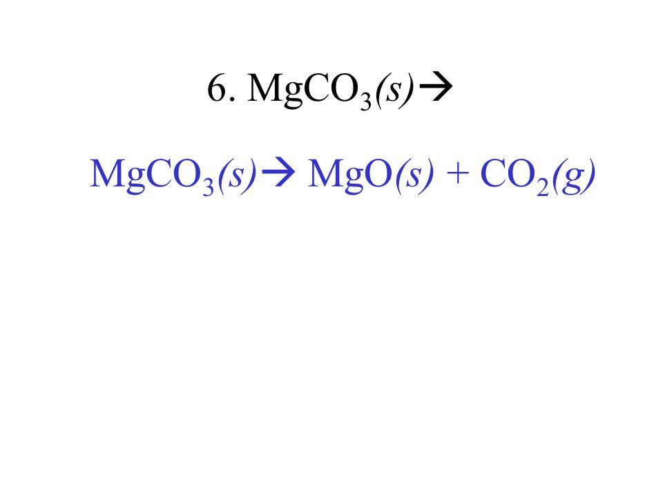 6. MgCO 3 (s) MgCO 3 (s) MgO(s) + CO 2 (g)