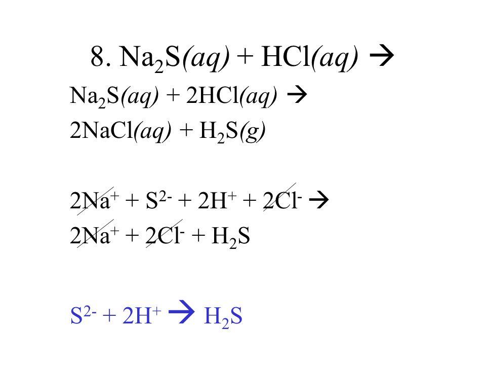 8. Na 2 S(aq) + HCl(aq) Na 2 S(aq) + 2HCl(aq) 2NaCl(aq) + H 2 S(g) 2Na + + S 2- + 2H + + 2Cl - 2Na + + 2Cl - + H 2 S S 2- + 2H + H 2 S