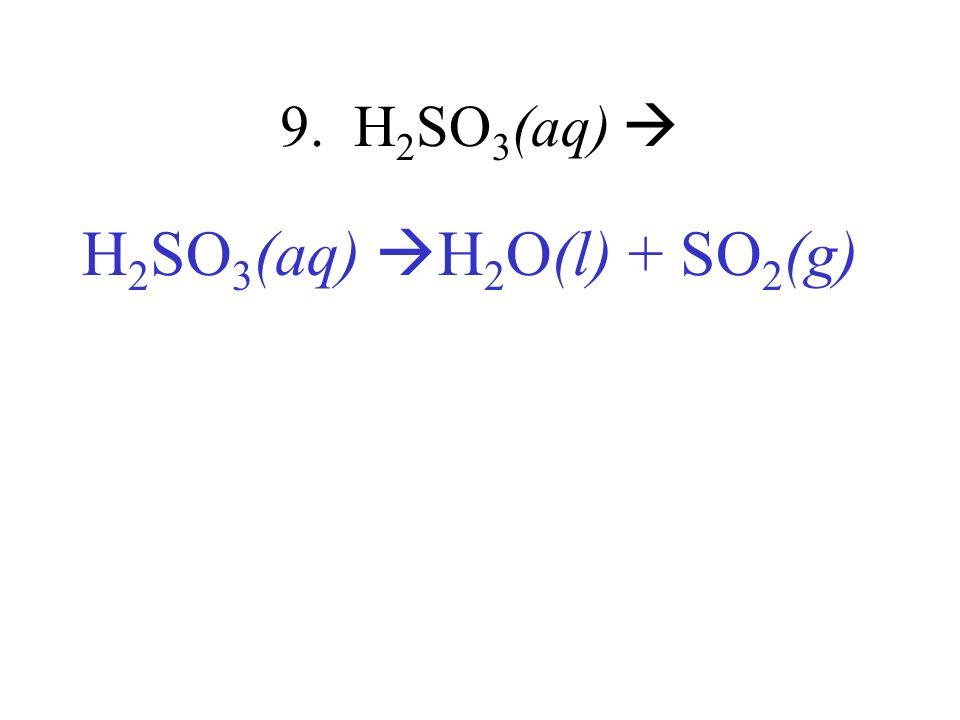 9. H 2 SO 3 (aq) H 2 SO 3 (aq) H 2 O(l) + SO 2 (g)