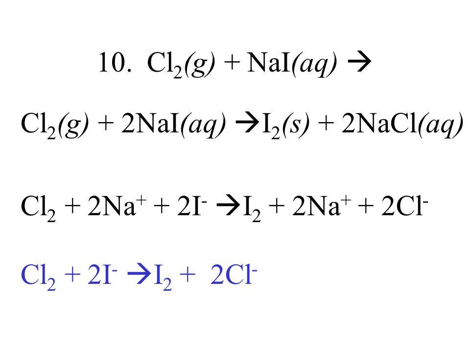 10. Cl 2 (g) + NaI(aq) Cl 2 (g) + 2NaI(aq) I 2 (s) + 2NaCl(aq) Cl 2 + 2Na + + 2I - I 2 + 2Na + + 2Cl - Cl 2 + 2I - I 2 + 2Cl -