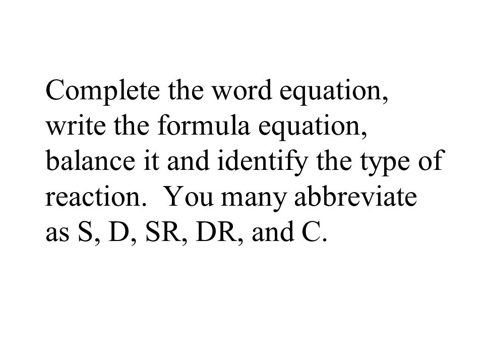 Complete the word equation, write the formula equation, balance it and identify the type of reaction. You many abbreviate as S, D, SR, DR, and C.