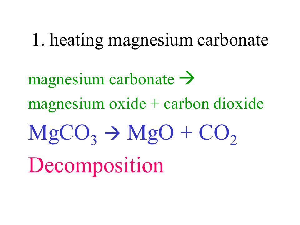 1. heating magnesium carbonate magnesium carbonate magnesium oxide + carbon dioxide MgCO 3 MgO + CO 2 Decomposition