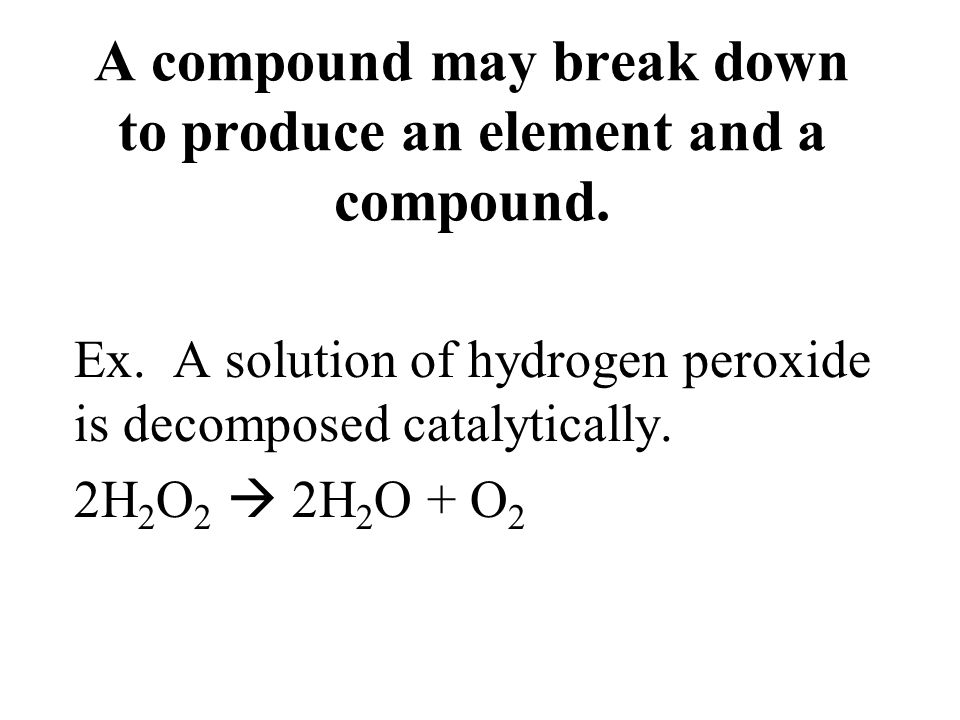 A compound may break down to produce an element and a compound. Ex. A solution of hydrogen peroxide is decomposed catalytically. 2H 2 O 2 2H 2 O + O 2